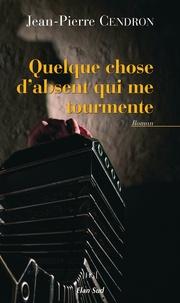 Jean-Pierre Cendron - Quelque chose d'absent qui me tourmente.