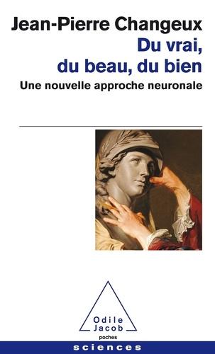 Jean-Pierre Changeux - Du vrai, du beau, du bien - Une nouvelle approche neuronale.