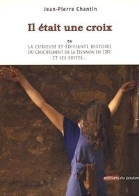 Jean-Pierre Chantin - Il était une croix - La curieuse et édifiante histoire du crucifiement de la Tiennon en 1787, et ses suites....