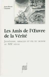 Jean-Pierre Chantin - Les amis de l'oeuvre de la vérité - Jansénisme, miracles et fin du monde au XIXème siècle.