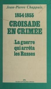 Jean-Pierre Chappuis - Croisade en Crimée, 1854-1855 - La guerre qui arrêta les Russes.