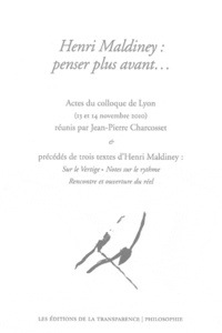 Jean-Pierre Charcosset - Henri Maldiney : penser plus avant... - Actes du colloque de Lyon (13 et 14 novembre 2010) précédés de trois textes d'Henri Maldiney.