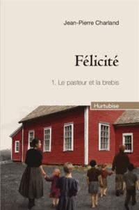 Jean-Pierre Charland - Félicité Tome 1 : Le pasteur et la brebis.