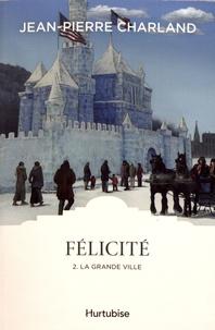 Jean-Pierre Charland - Félicité Tome 2 : La grande ville.