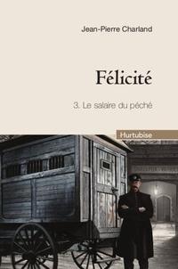 Jean-Pierre Charland - Félicité Tome 3 : Le salaire du péché.