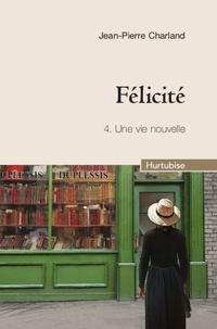 Jean-Pierre Charland - Félicité Tome 4 : Une vie nouvelle.
