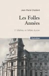 Jean-Pierre Charland - Les Folles Années Tome 2 : Mathieu et l'affaire Aurore.