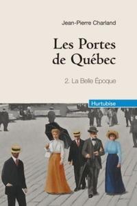 Jean-Pierre Charland - Les Portes de Québec Tome 2 : La Belle Epoque.