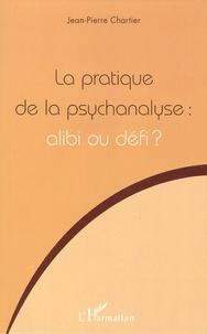 Jean-Pierre Chartier - La pratique de la psychanalyse : alibi ou défi ?.