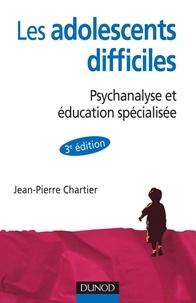 Jean-Pierre Chartier - Les adolescent difficiles - 3e éd. - Psychanalyse et éducation spécialisée.