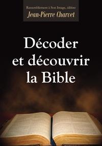 Jean-Pierre Charvet - Décoder et découvrir la Bible.