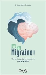 Jean-Pierre Chaudot - Bye bye migraine ! - Une seule solution pour guérir : comprendre.