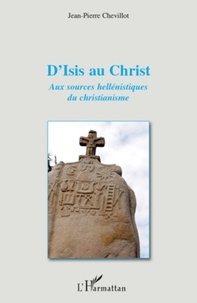 Jean-Pierre Chevillot - D'isis au christ - Aux sources hellénistiques du christianisme.