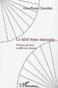 Jean-Pierre Chevillot - Le désir bouc émissaire - Tableaux du désir sacrifié à la violence.
