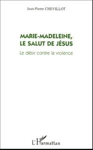 Jean-Pierre Chevillot - Marie-Madeleine, le salut de Jésus - Le désir contre la violence.