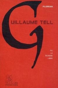 Jean-Pierre Claris de Florian - Guillaume Tell ou la Suisse libre.