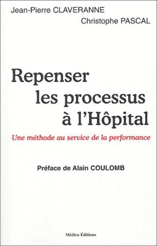 Jean-Pierre Claveranne et Christophe Pascal - Repenser les processus à l'hôpital - Une méthode au service de la performance..
