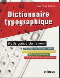 Jean-Pierre Clément - Dictionnaire typographique ou petit guide du tapeur - A l'usage de ceux qui tapent, saisissent ou composent textes, thèses ou mémoires à l'aide d'un micro-ordinateur.