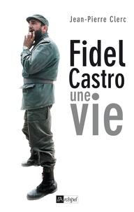 Jean-Pierre Clerc - Fidel Castro - Une vie.