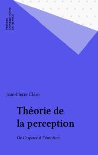 Jean-Pierre Cléro - Théorie de la perception. - De l'espace à l'émotion.