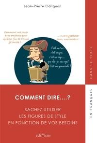 Jean-Pierre Colignon - Comment dire…? - Sachez utiliser les figures de style en fonction de vos besoins.