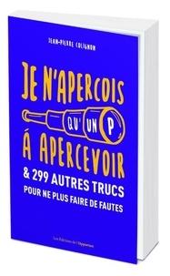 Jean-Pierre Colignon - Je n'aperçois qu'un P à apercevoir & 299 autres trucs pour ne plus faire de fautes.