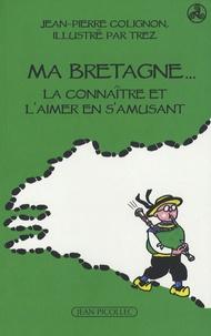 Jean-Pierre Colignon - Ma Bretagne... - La connaître et l'aimer en s'amusant.