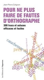Jean-Pierre Colignon - Pour ne plus faire de fautes d'orthographe - 300 trucs et astuces efficaces et faciles.