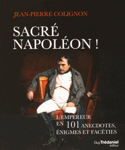 Jean-Pierre Colignon - Sacré Napoléon ! - L'Empereur en 101 anecdotes, énigmes et facéties.