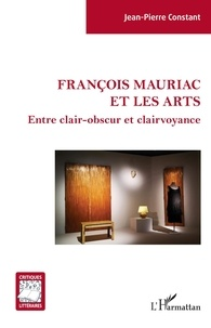 Jean-Pierre Constant - François Mauriac et les arts - Entre clair-obscur et clairvoyance.