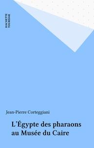Jean-Pierre Corteggiani - L'Égypte des pharaons au Musée du Caire.