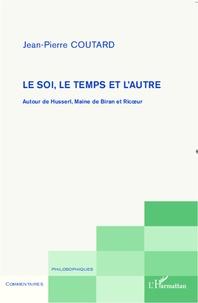 Jean-Pierre Coutard - Le soi, le temps et l'autre - Autour de Husserl, Maine de Biran et Ricoeur.