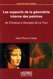 Jean-Pierre Crettez - Les supports de la géométrie interne des peintres - De Cimabue à Georges de La Tour.