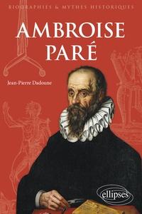 Jean-Pierre Dadoune - Ambroise Paré - Chirurgien et écrivain de la Renaissance.