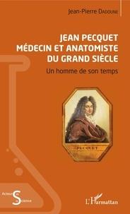 Jean-Pierre Dadoune - Jean Pecquet médecin et anatomiste du Grand Siècle - Un homme de son temps.
