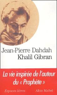 """Jean-Pierre Dahdah - Khalil Gibran - La vie inspirée de l'auteur du """"Prophète""""."""