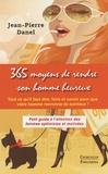 Jean-Pierre Danel - 365 moyens de rendre son homme heureux - Petit guide à l'attention des femmes optimistes et motivées.