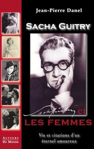 Jean-Pierre Danel et Sacha Guitry - Sacha guitry et les femmes - vie et citations d'un eternel amoureux.