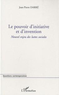Jean-Pierre Darré - Le pouvoir d'initiative et d'invention - Nouvel enjeu des luttes sociales.