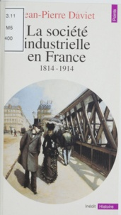 Jean-Pierre Daviet - La société industrielle en France - 1814-1947. Productions, échanges, représentations.