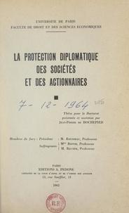 Jean-Pierre de Hochepied et  Faculté de droit et des scienc - La protection diplomatique des sociétés et des actionnaires - Thèse pour le Doctorat.