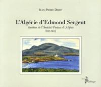 Jean-Pierre Dedet - L'Algérie d'Edmond Sergent - Directeur de l'Institut Pasteur d'Algérie (1912-1962).