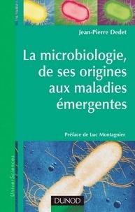 Jean-Pierre Dedet - La microbiologie, de ses origines aux maladies émergentes.