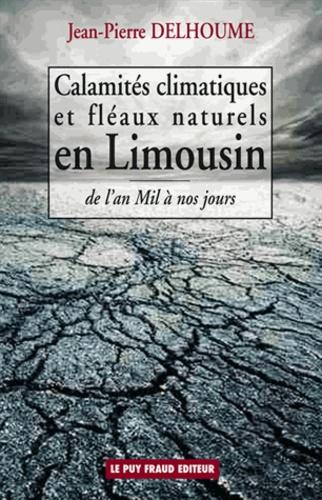 Jean-Pierre Delhoume - Calamités climatiques et fléaux naturels en Limousin - De l'an Mil à nos jours.