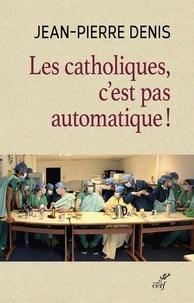 Jean-Pierre Denis - Les catholiques, c'est pas automatique !.