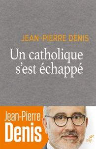 Jean-Pierre Denis - Un catholique s'est échappé.