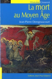 Jean-Pierre Deregnaucourt - La mort au Moyen Age - Les hommes et la mort à la fin du Moyen Age.