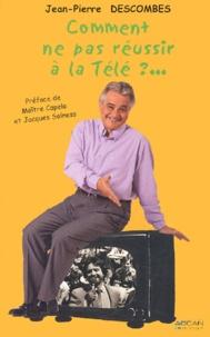 Jean-Pierre Descombes - Comment ne pas réussir à la télé ? - 30 ans de télé, des plateaux aux coulisses.