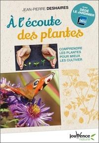 Jean-Pierre Deshaires - A l'écoute des plantes - Comprendre les plantes pour mieux les cultiver.
