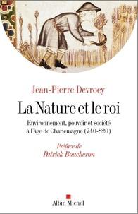 Jean-Pierre Devroey - La nature et le roi - Environnement, pouvoir et société à l'âge de Charlemagne (740-820).